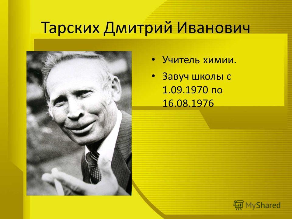 Тарских Дмитрий Иванович Учитель химии. Завуч школы с 1.09.1970 по 16.08.1976