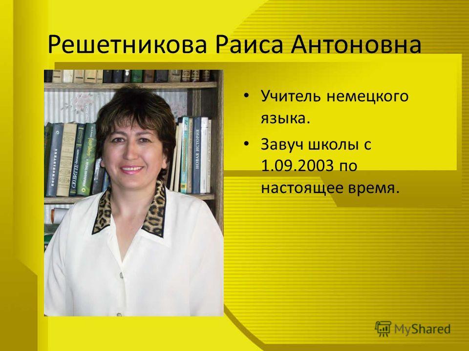 Решетникова Раиса Антоновна Учитель немецкого языка. Завуч школы с 1.09.2003 по настоящее время.