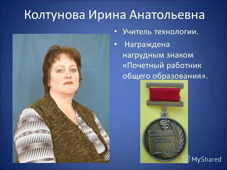 Колтунова Ирина Анатольевна Учитель технологии. Награждена нагрудным знаком «Почетный работник общего образования».
