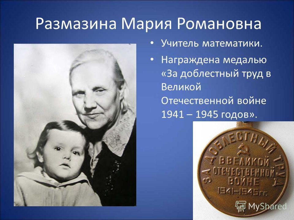 Размазина Мария Романовна Учитель математики. Награждена медалью «За доблестный труд в Великой Отечественной войне 1941 – 1945 годов».