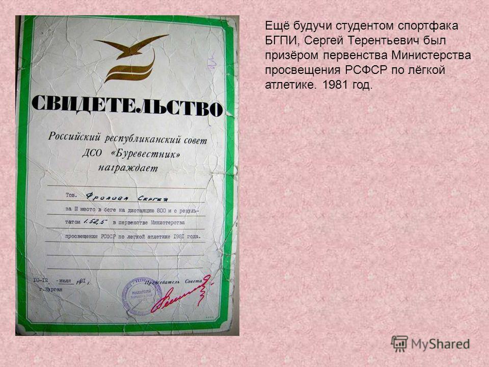 Ещё будучи студентом спортфака БГПИ, Сергей Терентьевич был призёром первенства Министерства просвещения РСФСР по лёгкой атлетике. 1981 год.