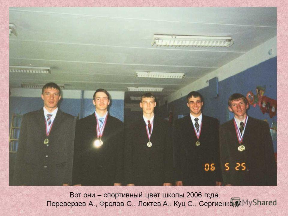 Вот они – спортивный цвет школы 2006 года. Переверзев А., Фролов С., Локтев А., Куц С., Сергиенко М.
