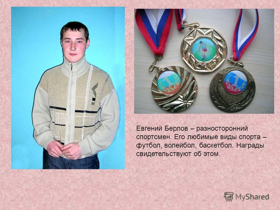 Евгений Берлов – разносторонний спортсмен. Его любимые виды спорта – футбол, волейбол, баскетбол. Награды свидетельствуют об этом.