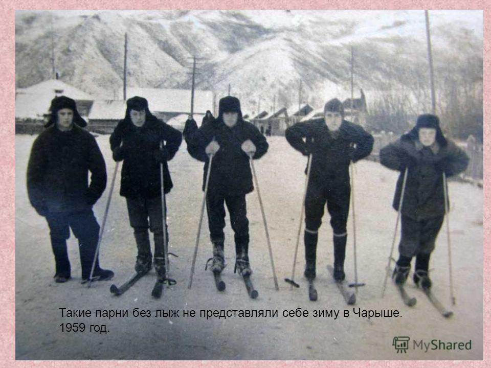 Такие парни без лыж не представляли себе зиму в Чарыше. 1959 год.