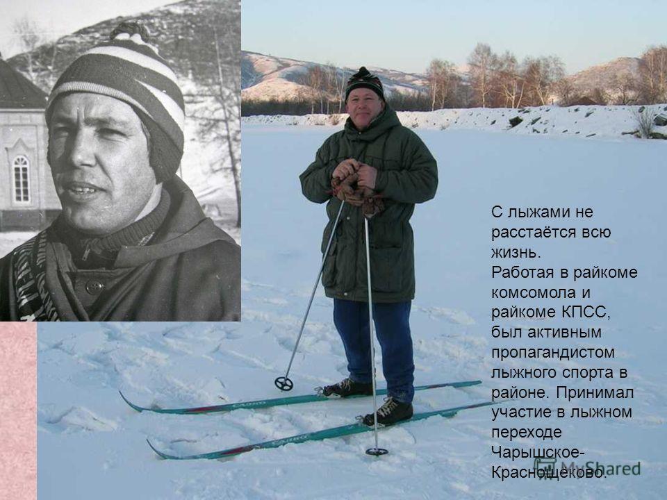 С лыжами не расстаётся всю жизнь. Работая в райкоме комсомола и райкоме КПСС, был активным пропагандистом лыжного спорта в районе. Принимал участие в лыжном переходе Чарышское- Краснощёково.