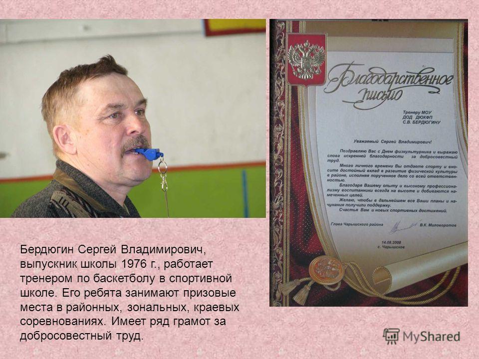 Бердюгин Сергей Владимирович, выпускник школы 1976 г., работает тренером по баскетболу в спортивной школе. Его ребята занимают призовые места в районных, зональных, краевых соревнованиях. Имеет ряд грамот за добросовестный труд.