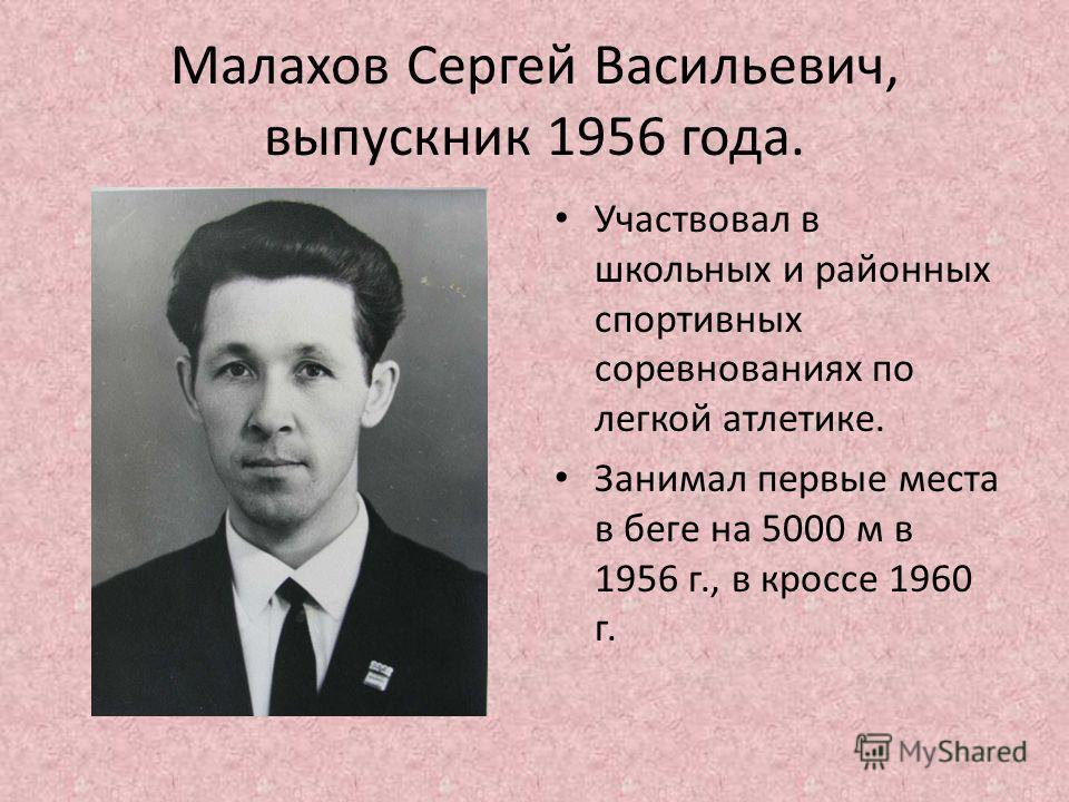 Малахов Сергей Васильевич, выпускник 1956 года. Участвовал в школьных и районных спортивных соревнованиях по легкой атлетике. Занимал первые места в беге на 5000 м в 1956 г., в кроссе 1960 г.