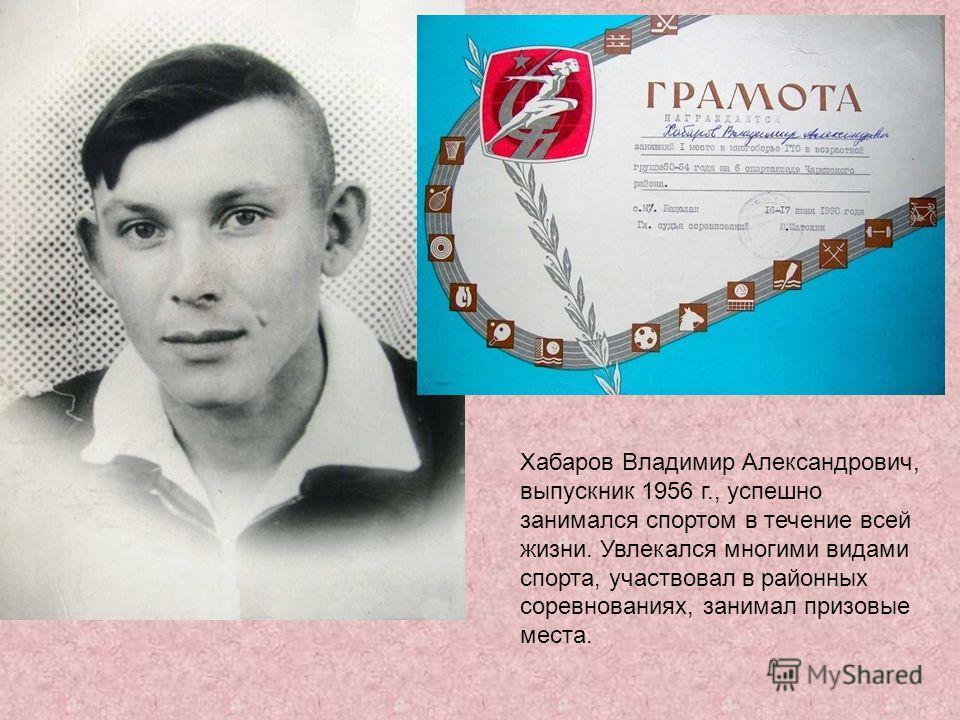 Хабаров Владимир Александрович, выпускник 1956 г., успешно занимался спортом в течение всей жизни. Увлекался многими видами спорта, участвовал в районных соревнованиях, занимал призовые места.