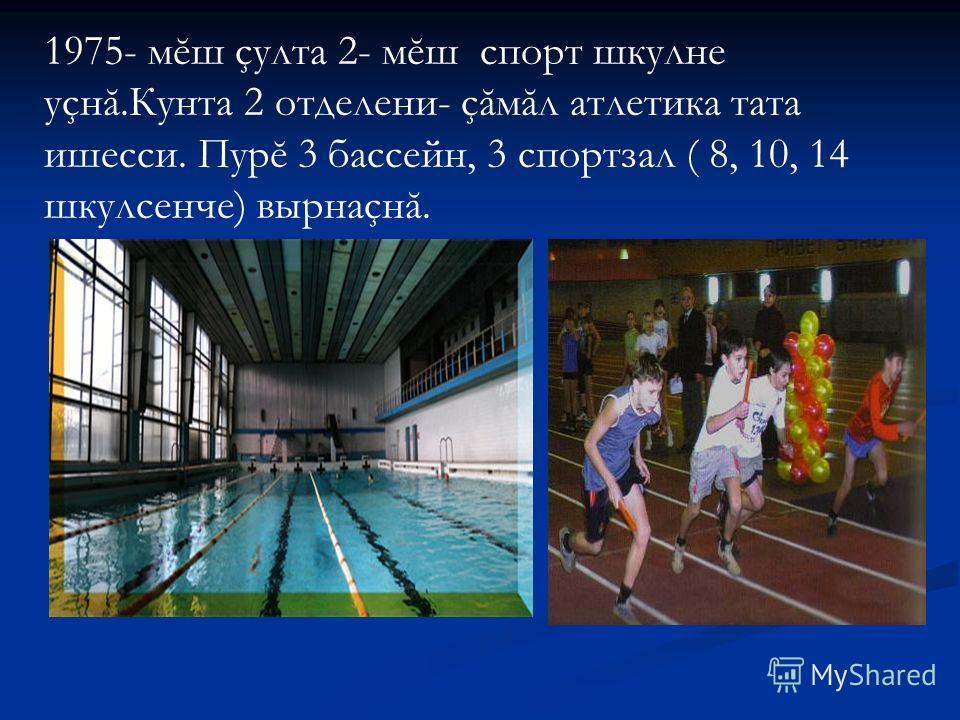 1975- мĕш çулта 2- мĕш спорт шкулне уçнă.Кунта 2 отделени- çăмăл атлетика тата ишесси. Пурĕ 3 бассейн, 3 спортзал ( 8, 10, 14 шкулсенче) вырнаçнă.
