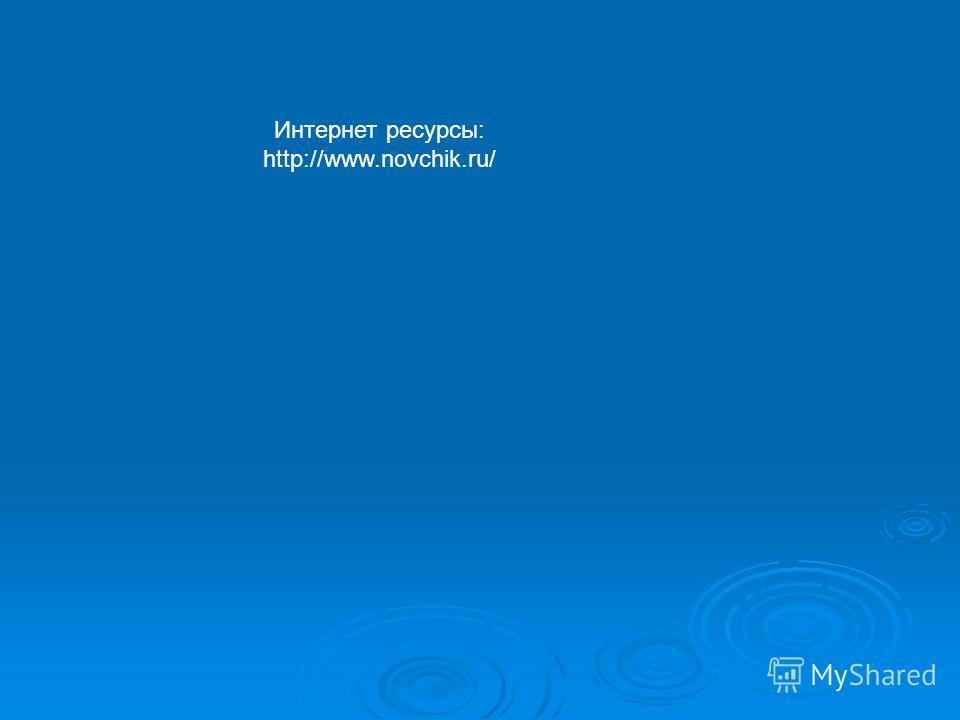 Интернет ресурсы: http://www.novchik.ru/