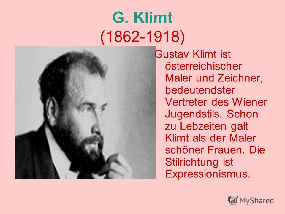 G. Klimt (1862-1918) Gustav Klimt ist österreichischer Maler und Zeichner, bedeutendster Vertreter des Wiener Jugendstils. Schon zu Lebzeiten galt Klimt als der Maler schöner Frauen. Die Stilrichtung ist Expressionismus.