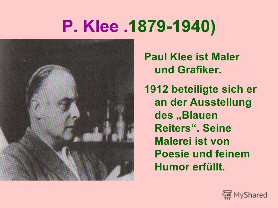 P. Klee.1879-1940) Paul Klee ist Maler und Grafiker. 1912 beteiligte sich er an der Ausstellung des Blauen Reiters. Seine Malerei ist von Poesie und feinem Humor erfüllt.
