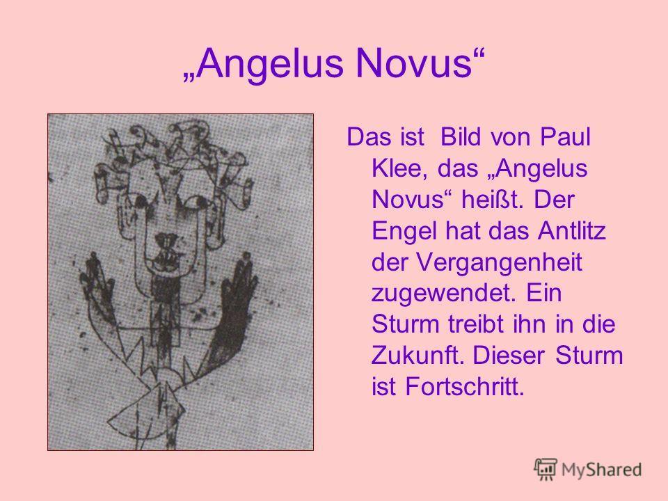 Angelus Novus Das ist Bild von Paul Klee, das Angelus Novus heißt. Der Engel hat das Antlitz der Vergangenheit zugewendet. Ein Sturm treibt ihn in die Zukunft. Dieser Sturm ist Fortschritt.