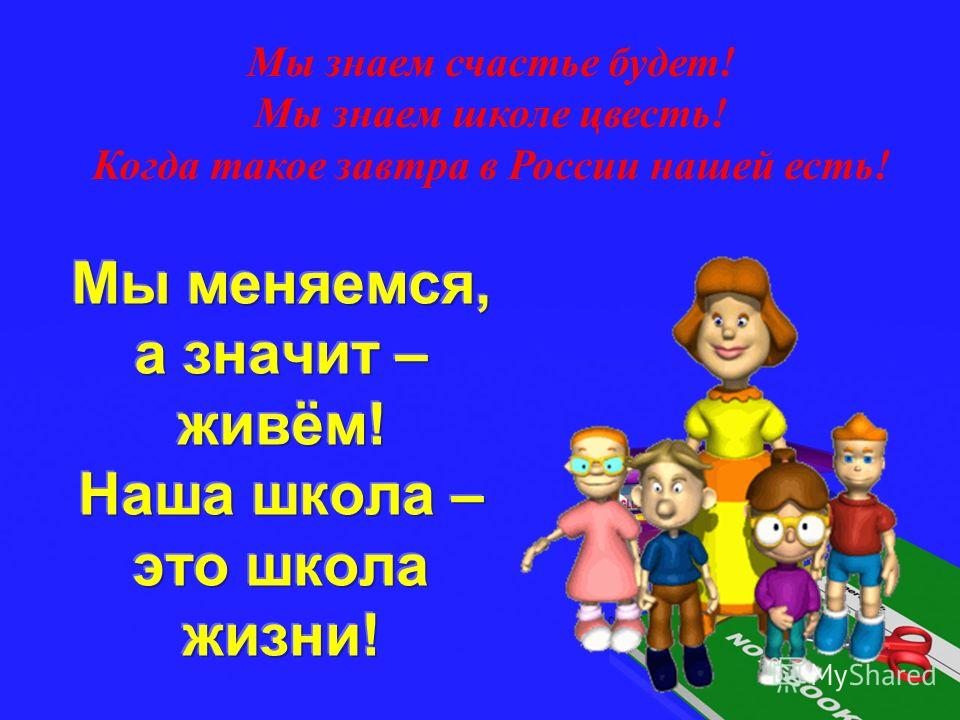 Мы знаем счастье будет! Мы знаем школе цвесть! Когда такое завтра в России нашей есть!