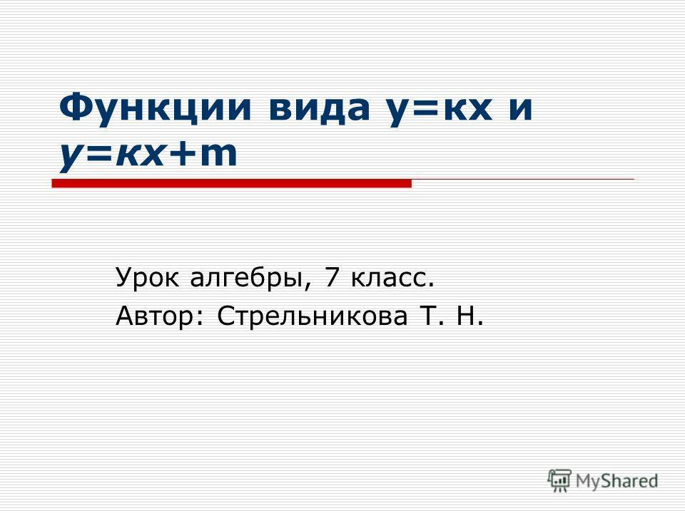 Функции вида у=кх и у=кх+m Урок алгебры, 7 класс. Автор: Стрельникова Т. Н.