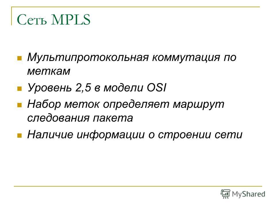 Сеть MPLS Мультипротокольная коммутация по меткам Уровень 2,5 в модели OSI Набор меток определяет маршрут следования пакета Наличие информации о строении сети