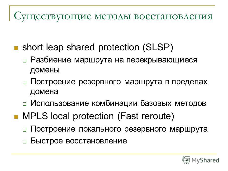 Существующие методы восстановления short leap shared protection (SLSP) Разбиение маршрута на перекрывающиеся домены Построение резервного маршрута в пределах домена Использование комбинации базовых методов MPLS local protection (Fast reroute) Построе