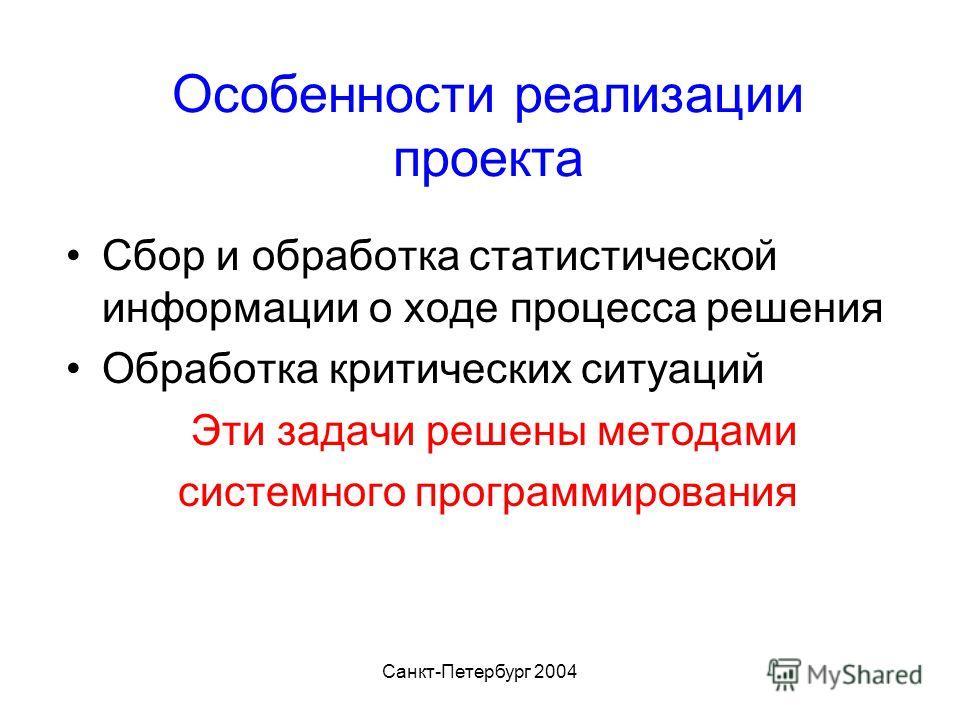Санкт-Петербург 2004 Особенности реализации проекта Сбор и обработка статистической информации о ходе процесса решения Обработка критических ситуаций Эти задачи решены методами системного программирования