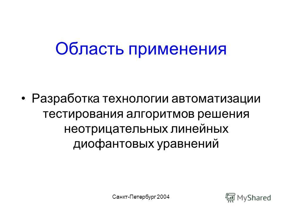 Санкт-Петербург 2004 Область применения Разработка технологии автоматизации тестирования алгоритмов решения неотрицательных линейных диофантовых уравнений