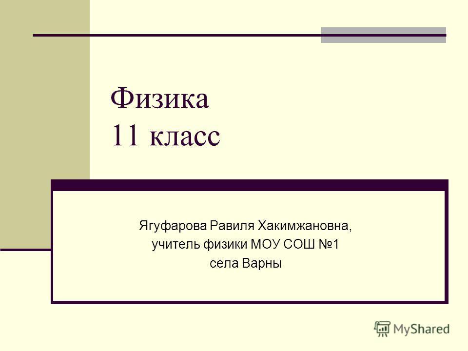 Физика 11 класс Ягуфарова Равиля Хакимжановна, учитель физики МОУ СОШ 1 села Варны