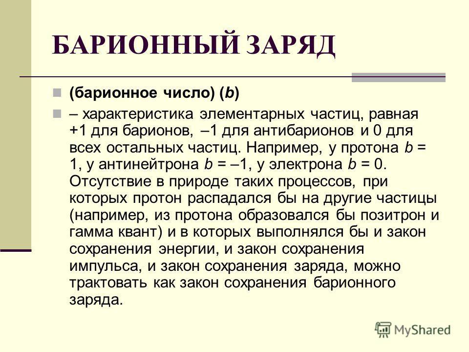 БАРИОННЫЙ ЗАРЯД (барионное число) (b) – характеристика элементарных частиц, равная +1 для барионов, –1 для антибарионов и 0 для всех остальных частиц. Например, у протона b = 1, у антинейтрона b = –1, у электрона b = 0. Отсутствие в природе таких про