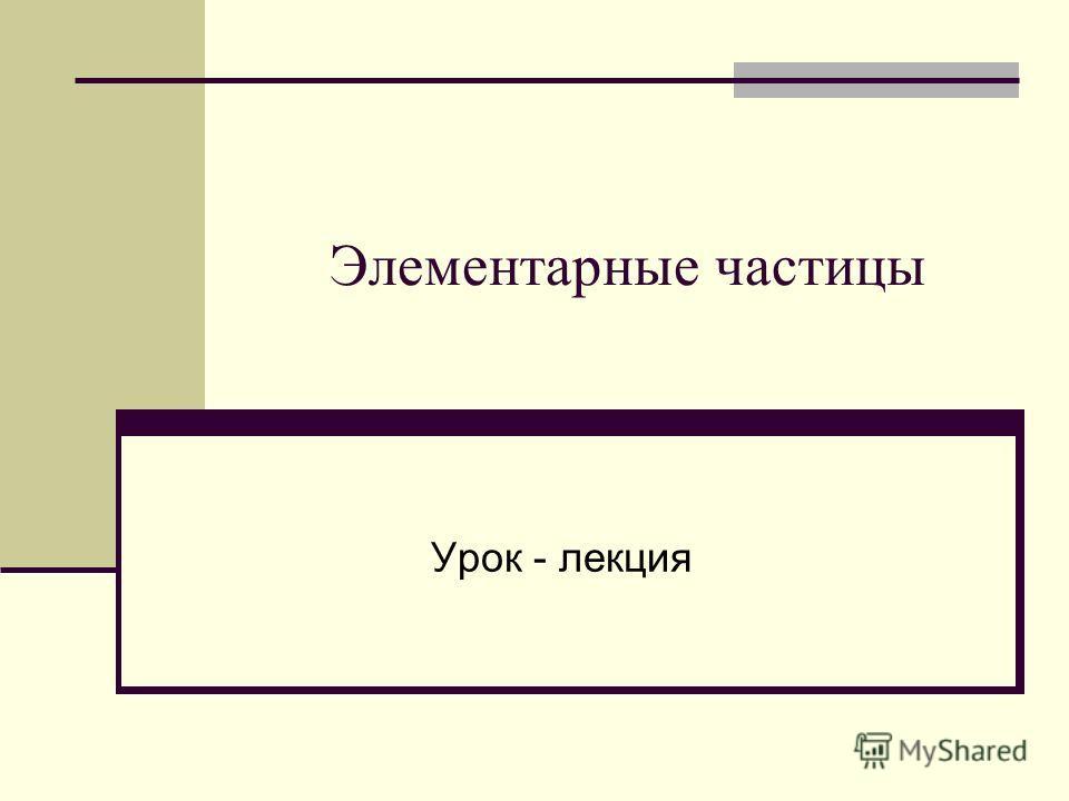Элементарные частицы Урок - лекция
