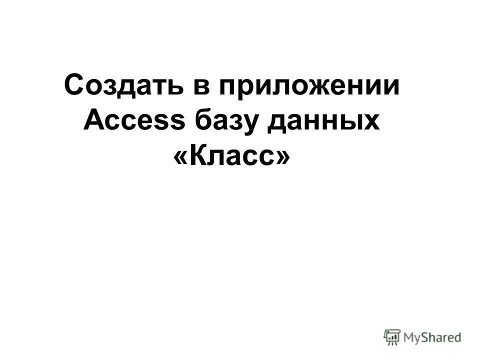 Создать в приложении Access базу данных «Класс»