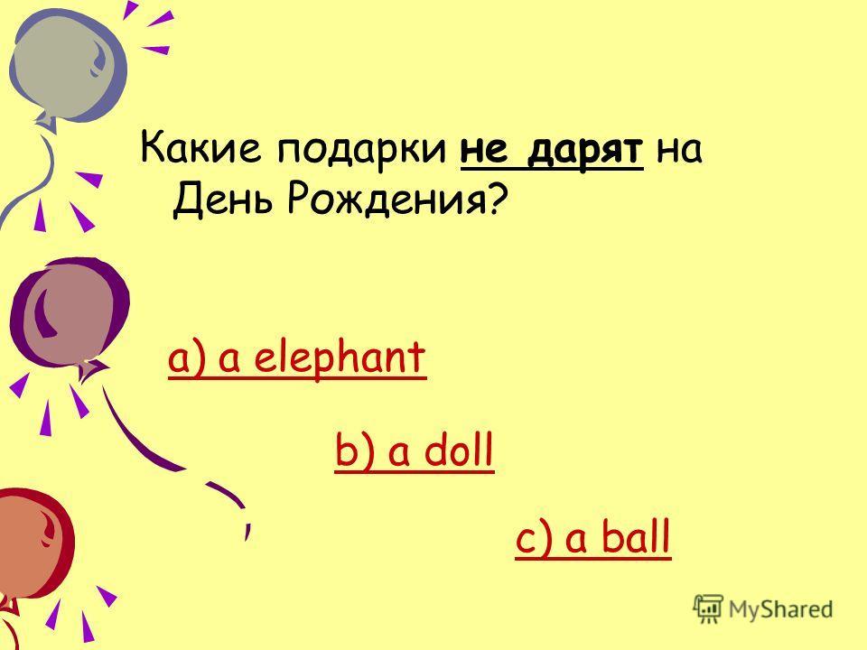 Какие подарки не дарят на День Рождения? a) a elephant b) a doll c) c) a ball