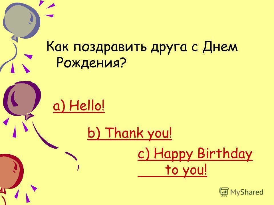 Как поздравить друга с Днем Рождения? а) Hello! b) Thank you! c) Happy Birthday to you!