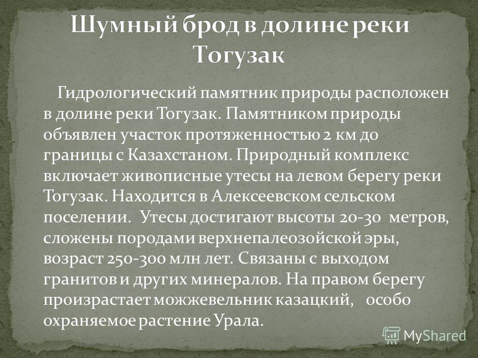 Гидрологический памятник природы расположен в долине реки Тогузак. Памятником природы объявлен участок протяженностью 2 км до границы с Казахстаном. Природный комплекс включает живописные утесы на левом берегу реки Тогузак. Находится в Алексеевском с