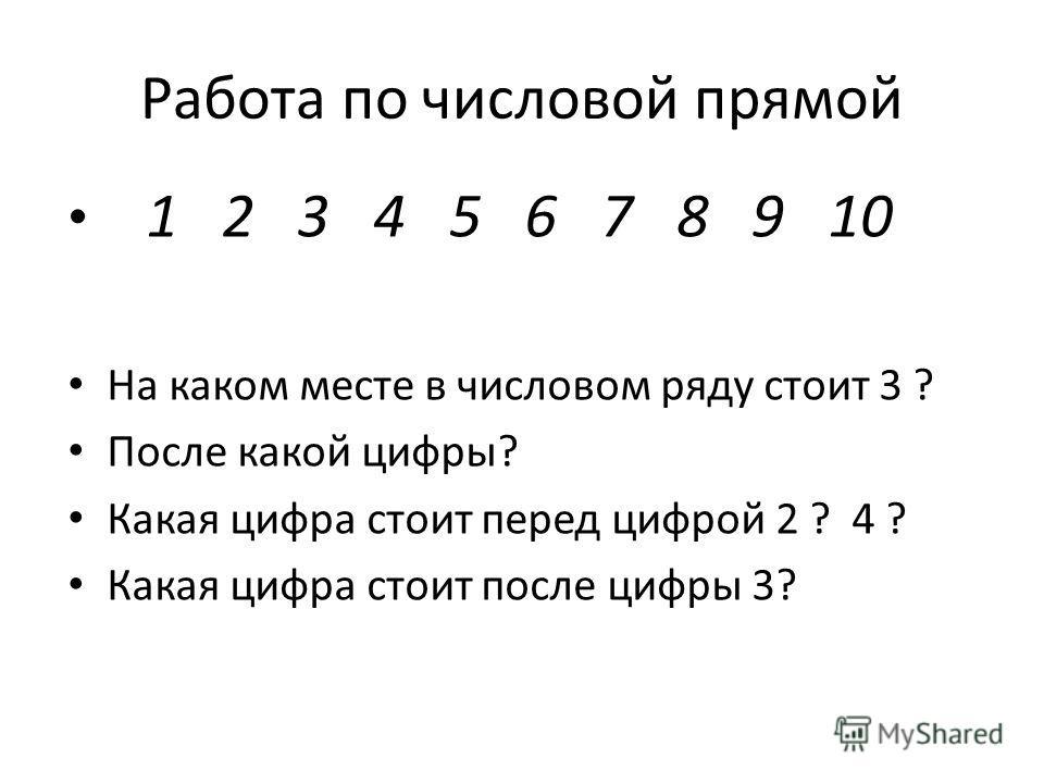 Работа по числовой прямой 1 2 3 4 5 6 7 8 9 10 На каком месте в числовом ряду стоит 3 ? После какой цифры? Какая цифра стоит перед цифрой 2 ? 4 ? Какая цифра стоит после цифры 3?