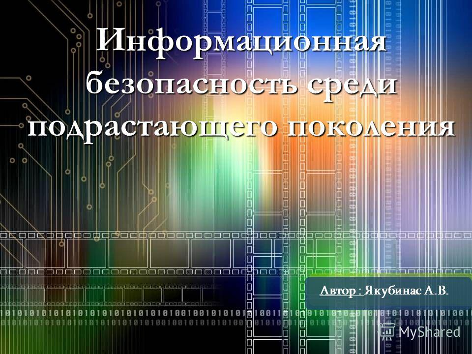 Информационная безопасность среди подрастающего поколения Автор : Якубинас А.В.