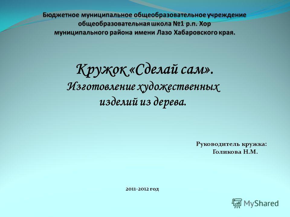 Кружок «Сделай сам». Изготовление художественных изделий из дерева. Руководитель кружка: Голикова Н.М. 2011-2012 год