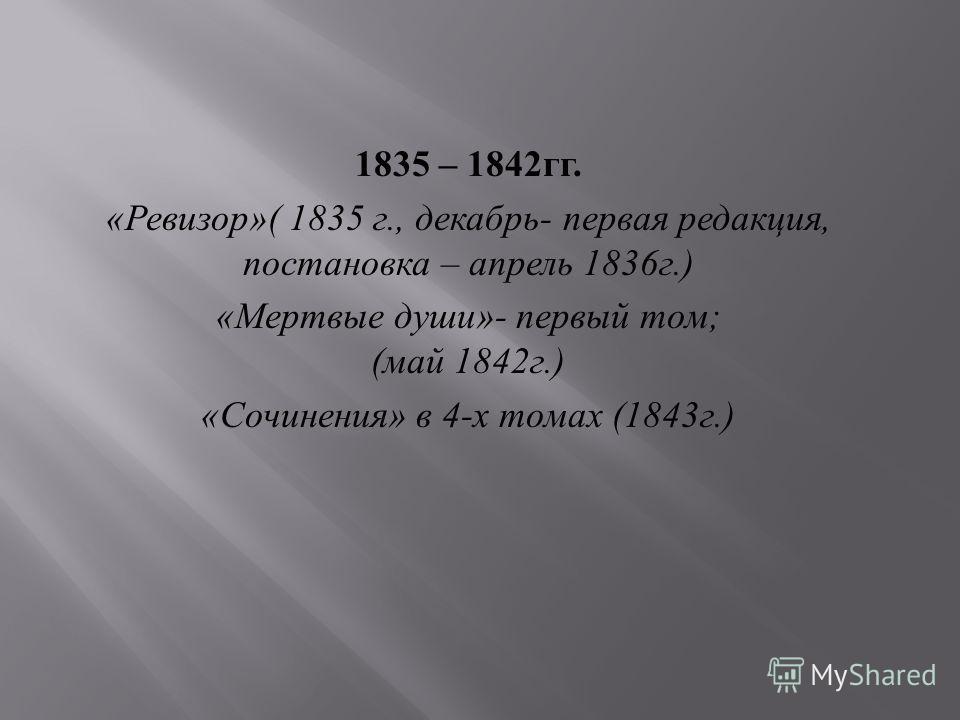 1835 – 1842 гг. « Ревизор »( 1835 г., декабрь - первая редакция, постановка – апрель 1836 г.) « Мертвые души »- первый том ; ( май 1842 г.) « Сочинения » в 4- х томах (1843 г.)