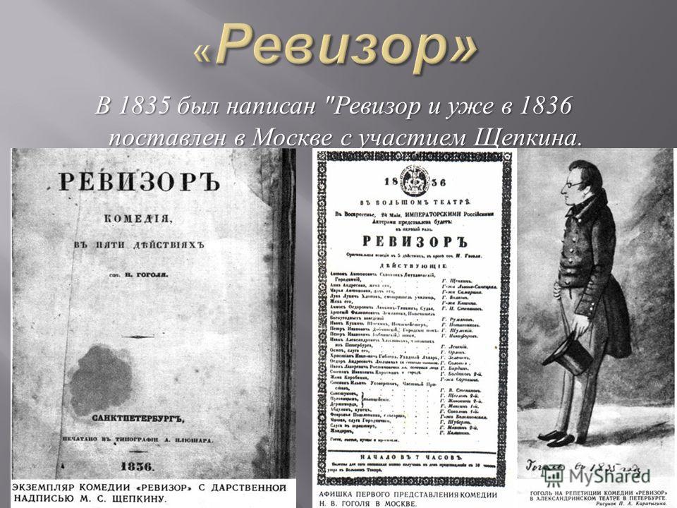 В 1835 был написан  Ревизор и уже в 1836 поставлен в Москве с участием Щепкина. В 1835 был написан  Ревизор и уже в 1836 поставлен в Москве с участием Щепкина.