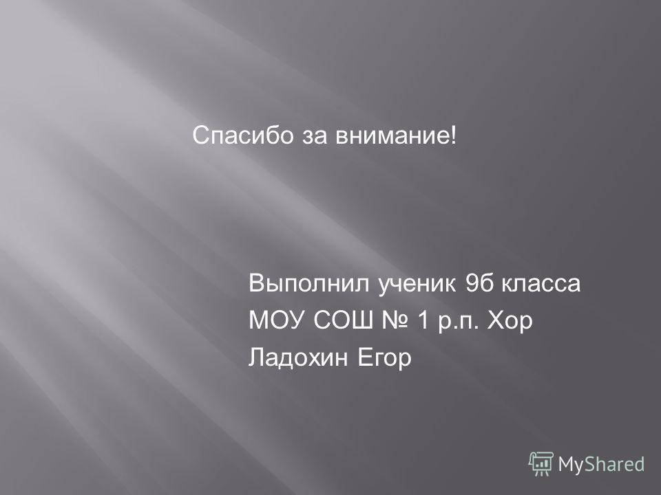 Спасибо за внимание! Выполнил ученик 9б класса МОУ СОШ 1 р.п. Хор Ладохин Егор