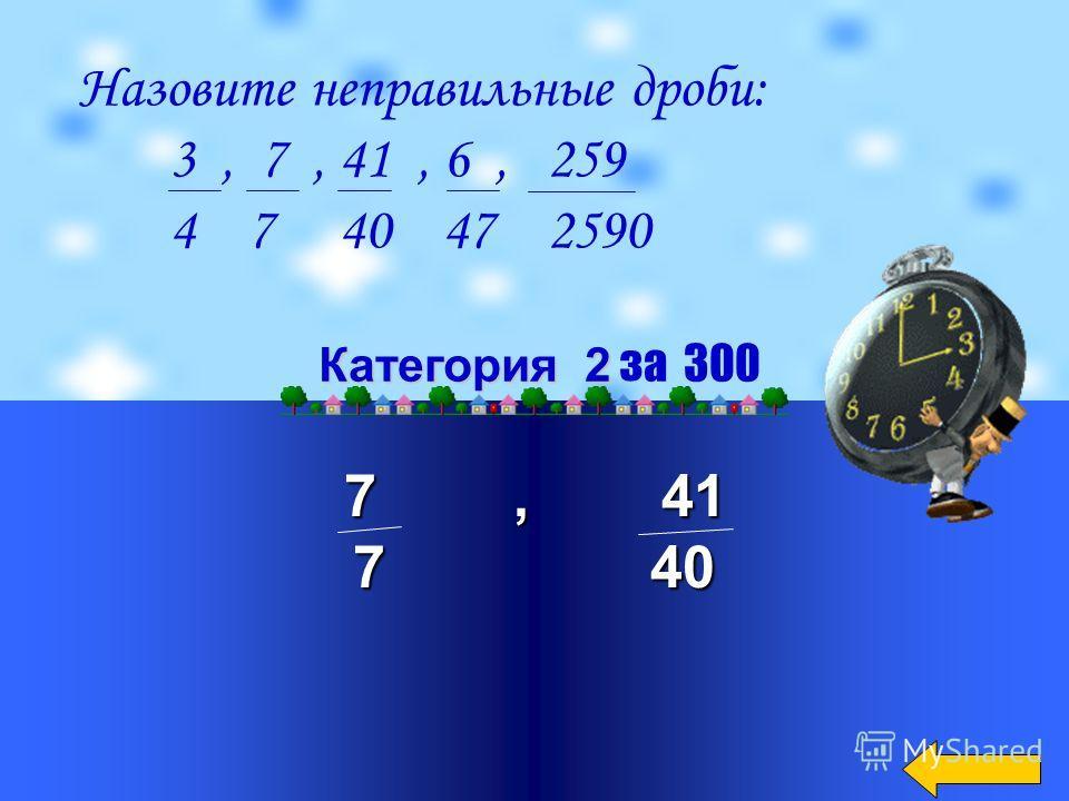 7, 24, 16 5 12 16 Категория 2 Категория 2 за 200 Какие дроби больше либо равны единицы? 2, 7, 35, 4, 24, 16, 7 5 5 45 7 12 16 9