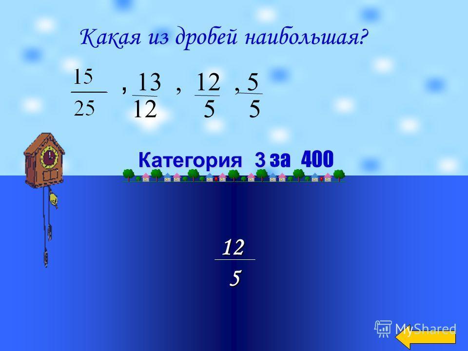 215 Категория 3 Категория 3 за 300 Какая дробь наименьшая: 2, 2, 2, 2, 2 12 3 7 15 9
