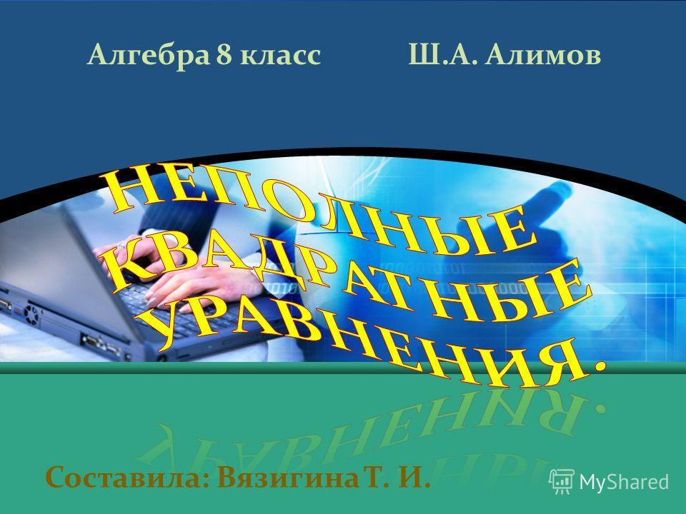 Составила: Вязигина Т. И. Алгебра 8 класс Ш.А. Алимов