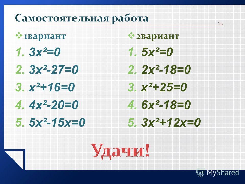 Самостоятельная работа 1вариант 1.3х²=0 2.3х²-27=0 3.х²+16=0 4.4х²-20=0 5.5х²-15х=0 2вариант 1.5х²=0 2.2х²-18=0 3.х²+25=0 4.6х²-18=0 5.3х²+12х=0