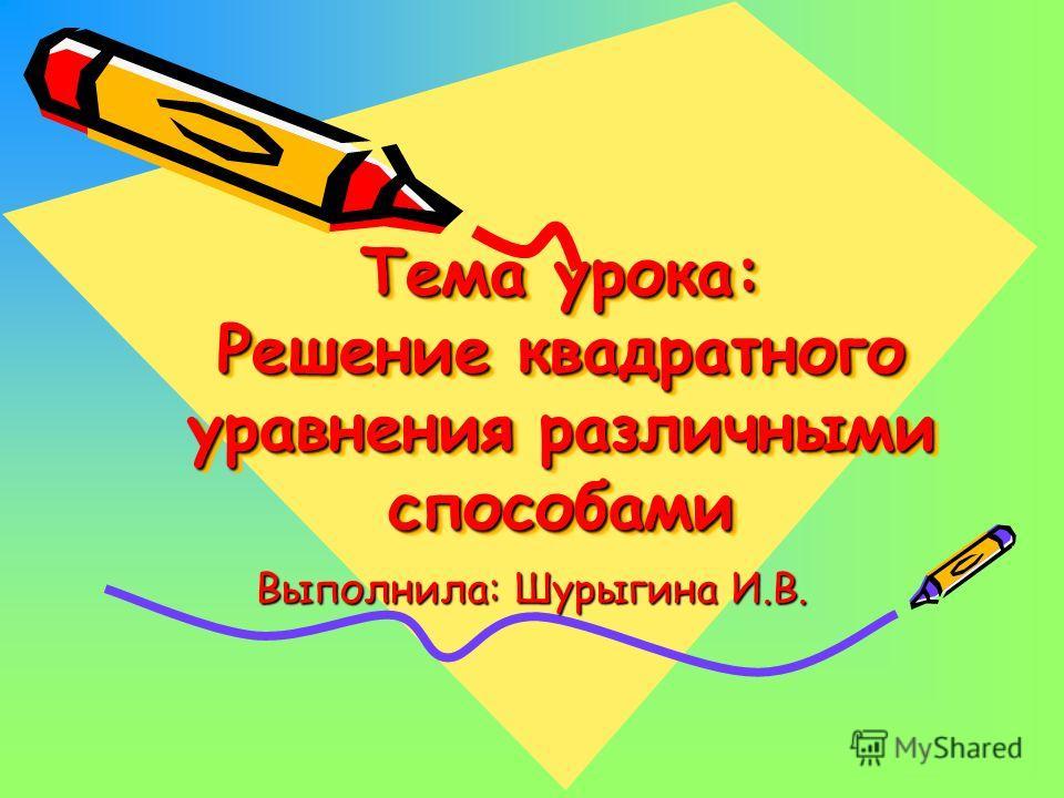 Тема урока: Решение квадратного уравнения различными способами Выполнила: Шурыгина И.В.