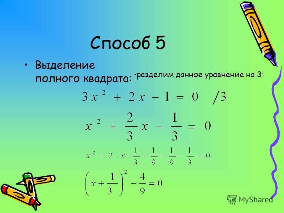 Способ 5 Выделение полного квадрата: разделим данное уравнение на 3: