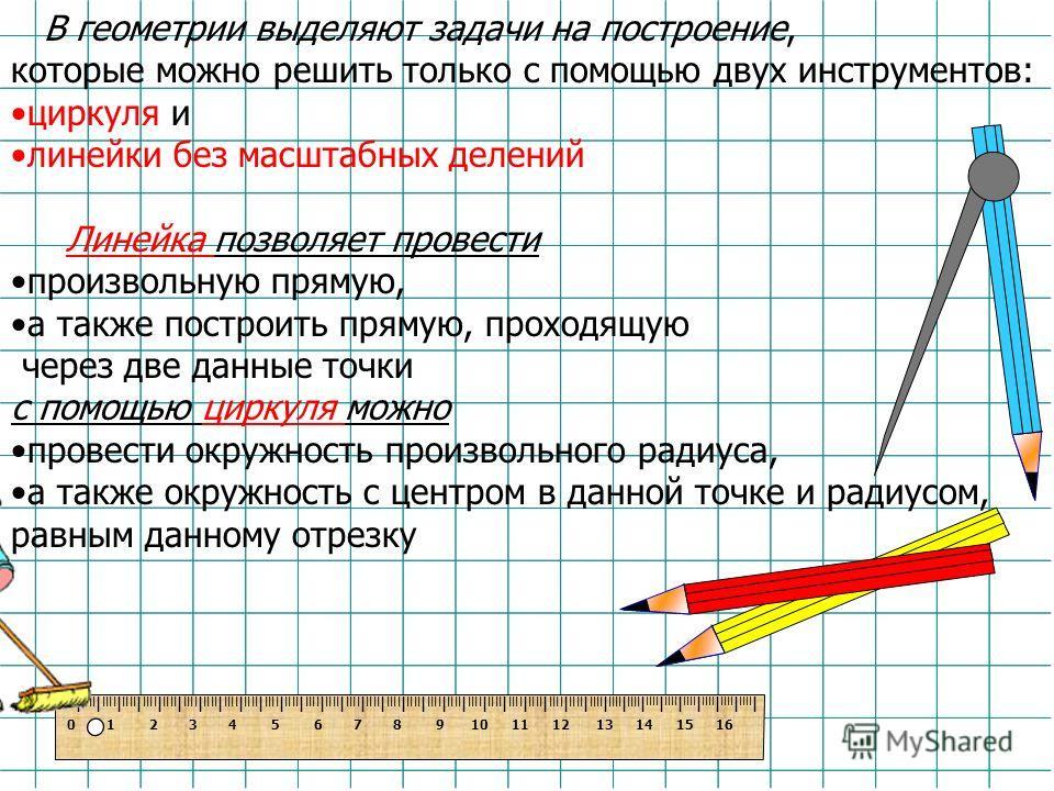 В геометрии выделяют задачи на построение, которые можно решить только с помощью двух инструментов: циркуля и линейки без масштабных делений Линейка позволяет провести произвольную прямую, а также построить прямую, проходящую через две данные точки с