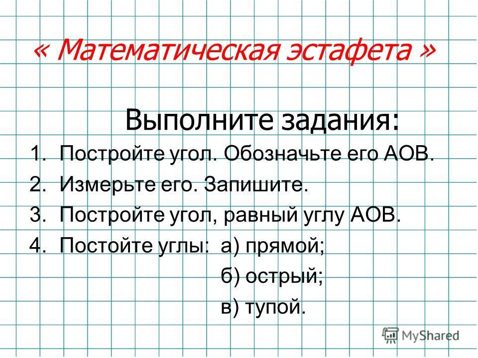 Выполните задания: 1.Постройте угол. Обозначьте его АОВ. 2.Измерьте его. Запишите. 3.Постройте угол, равный углу АОВ. 4.Постойте углы: а) прямой; б) острый; в) тупой. « Математическая эстафета »