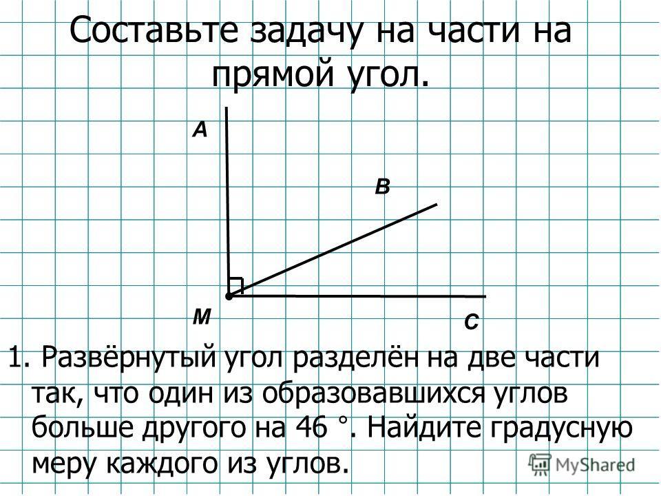 Составьте задачу на части на прямой угол. 1. Развёрнутый угол разделён на две части так, что один из образовавшихся углов больше другого на 46 °. Найдите градусную меру каждого из углов. В А С М