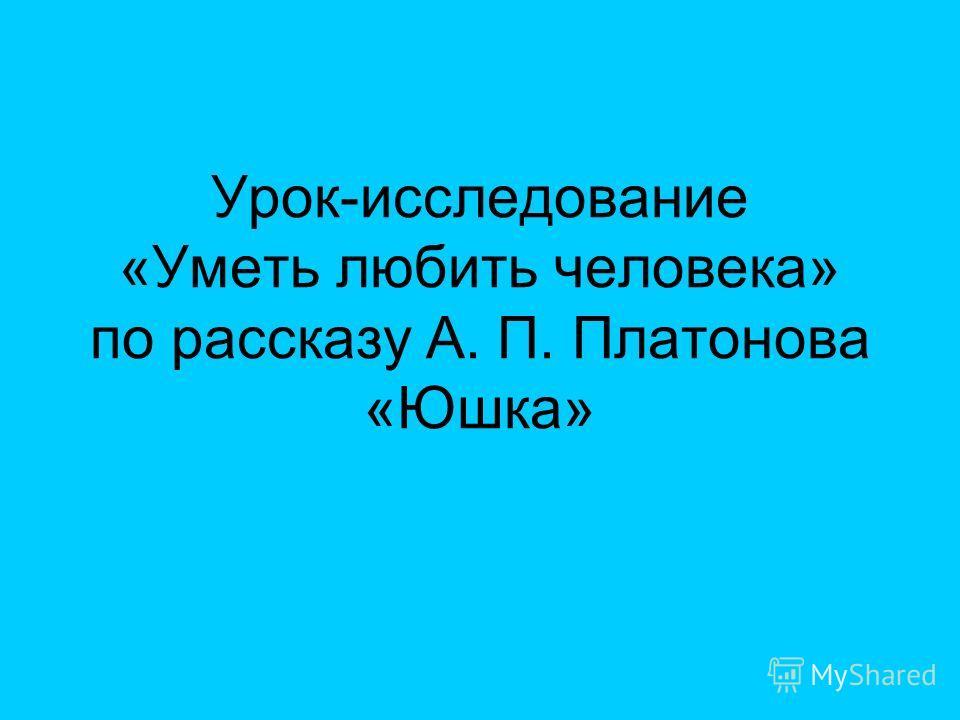 Урок-исследование «Уметь любить человека» по рассказу А. П. Платонова «Юшка»