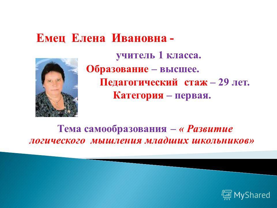 Е мец Елена Ивановна - учитель 1 класса. Образование – высшее. Педагогический стаж – 29 лет. Категория – первая. Тема самообразования – « Развитие логического мышления младших школьников»