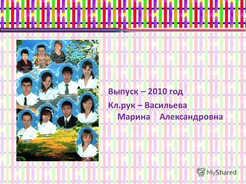 Выпуск – 2010 год Кл.рук – Васильева Марина Александровна