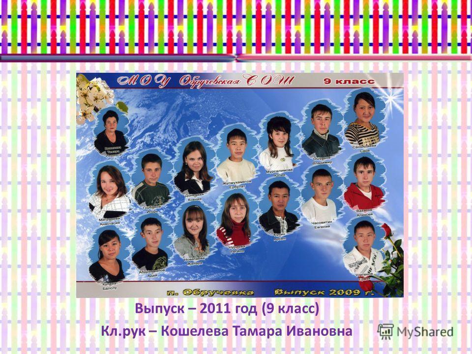 Выпуск – 2011 год (9 класс) Кл.рук – Кошелева Тамара Ивановна