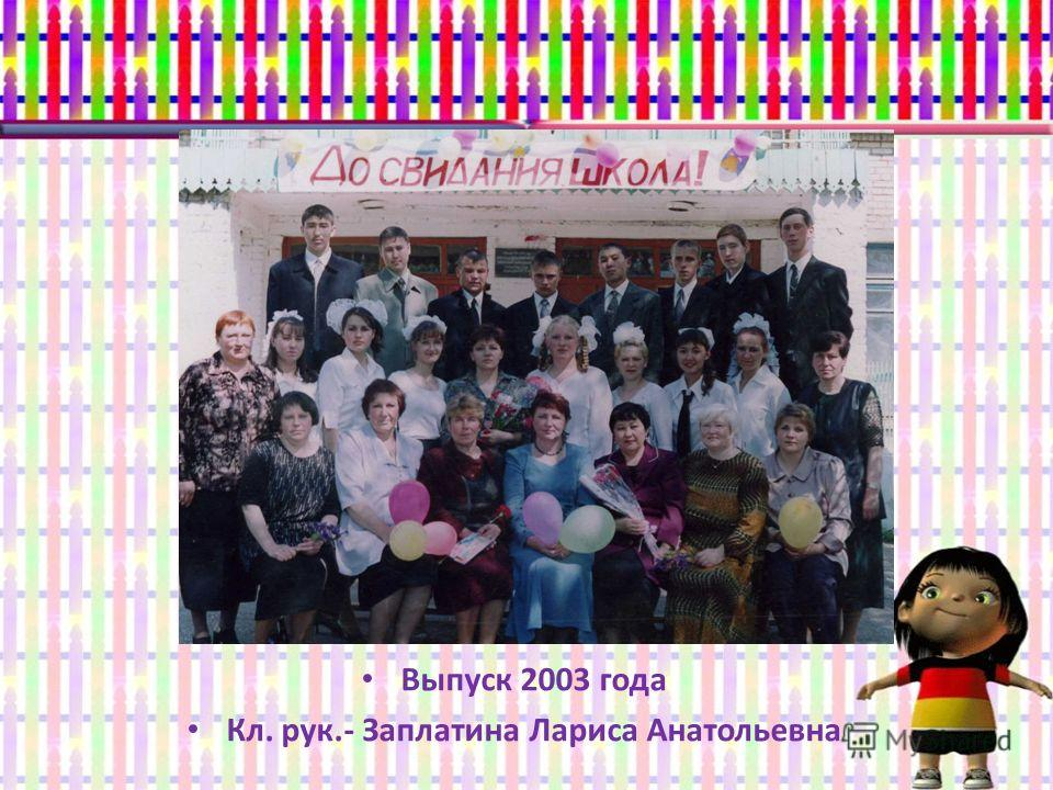 Выпуск 2003 года Кл. рук.- Заплатина Лариса Анатольевна